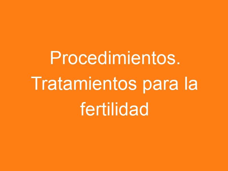 Procedimientos. Tratamientos para la fertilidad. Definiciones